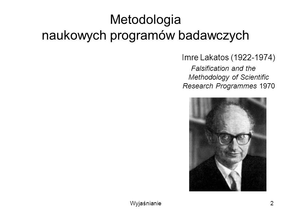 Wyjaśnianie3 Metodologia naukowych programów badawczych Falsyfikacja hipotezy jest zawsze potwierdzeniem innej hipotezy Przedmiotem oceny są zatem nie pojedyncze hipotezy, lecz ich ciągi Imre Lakatos (1922-1974) Falsification and the Methodology of Scientific Research Programmes 1970