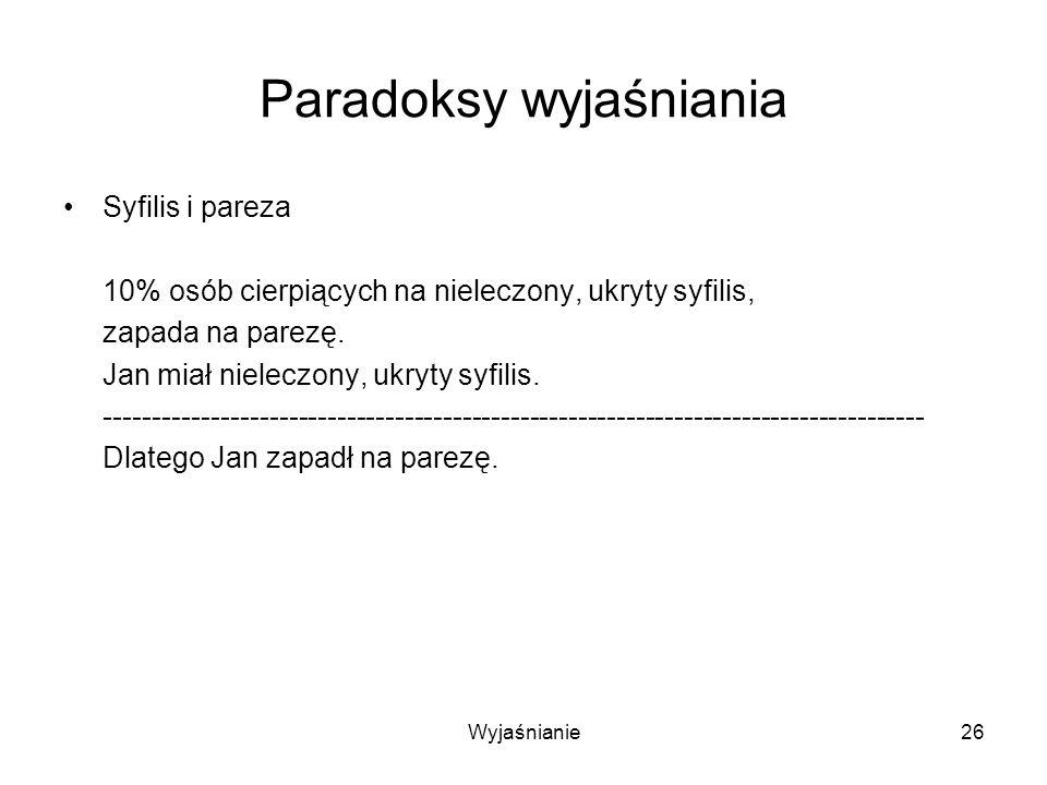 Wyjaśnianie26 Paradoksy wyjaśniania Syfilis i pareza 10% osób cierpiących na nieleczony, ukryty syfilis, zapada na parezę.