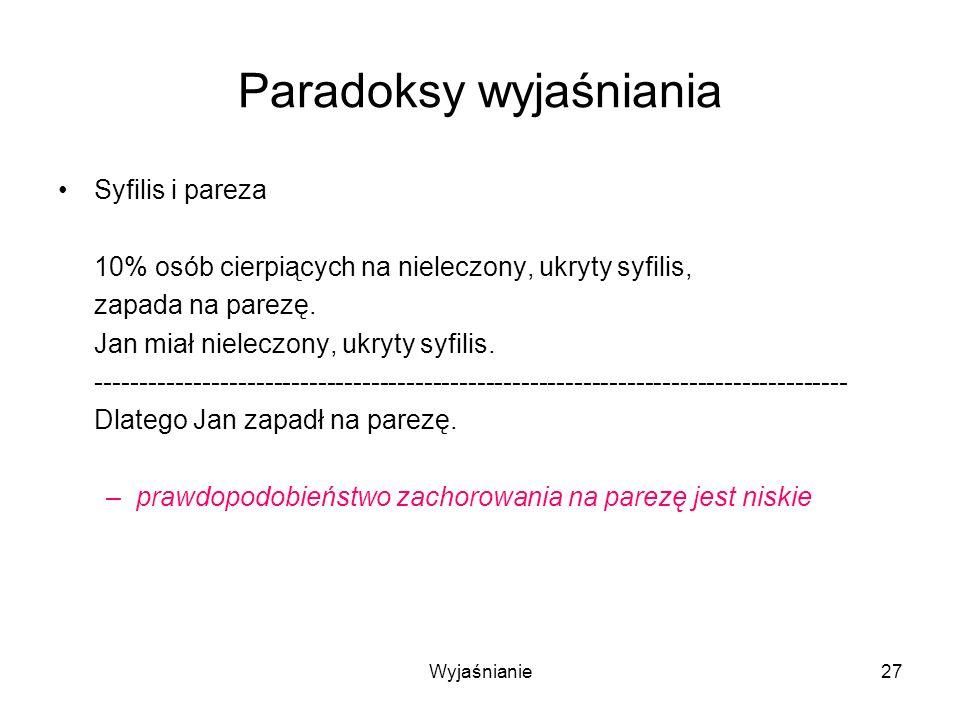 Wyjaśnianie27 Paradoksy wyjaśniania Syfilis i pareza 10% osób cierpiących na nieleczony, ukryty syfilis, zapada na parezę.