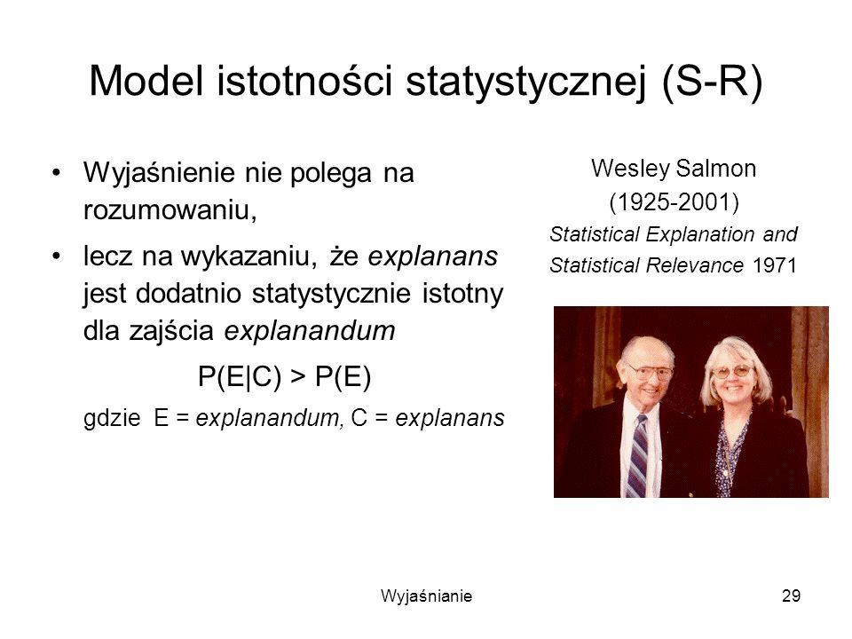 Wyjaśnianie29 Model istotności statystycznej (S-R) Wyjaśnienie nie polega na rozumowaniu, lecz na wykazaniu, że explanans jest dodatnio statystycznie istotny dla zajścia explanandum P(E|C) > P(E) gdzie E = explanandum, C = explanans Wesley Salmon (1925-2001) Statistical Explanation and Statistical Relevance 1971