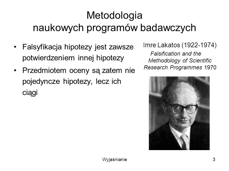 Wyjaśnianie4 Metodologia naukowych programów badawczych Naukowym programem badawczym nazywa się ciąg hipotez wyodrębniony przez –twardy rdzeń (heurystykę negatywną) –pas ochronny hipotez (heurystykę pozytywną) Imre Lakatos (1922-1974) Falsification and the Methodology of Scientific Research Programmes 1970