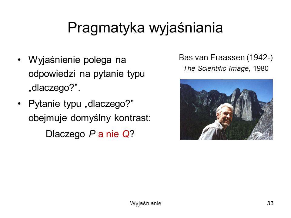Wyjaśnianie33 Pragmatyka wyjaśniania Wyjaśnienie polega na odpowiedzi na pytanie typu dlaczego?.