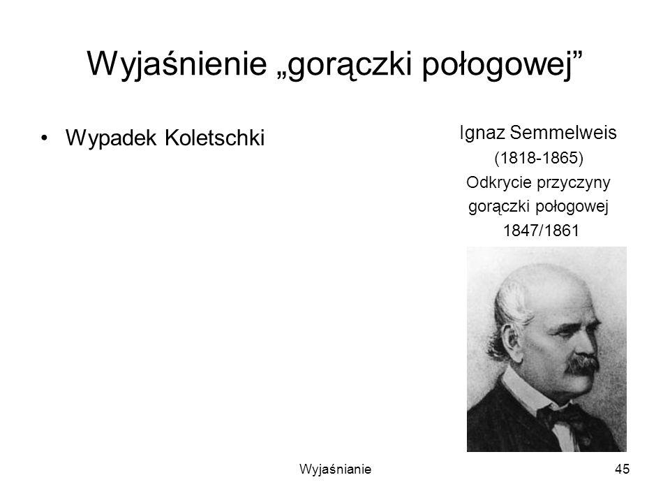 Wyjaśnianie45 Wyjaśnienie gorączki połogowej Wypadek Koletschki Ignaz Semmelweis (1818-1865) Odkrycie przyczyny gorączki połogowej 1847/1861