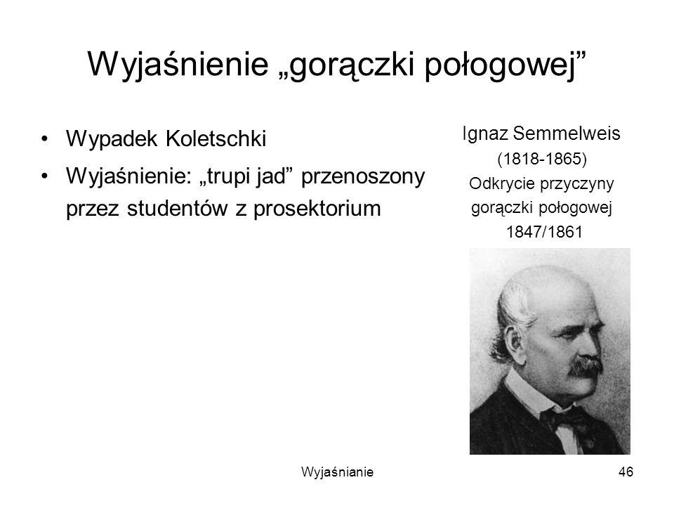 Wyjaśnianie46 Wyjaśnienie gorączki połogowej Wypadek Koletschki Wyjaśnienie: trupi jad przenoszony przez studentów z prosektorium Ignaz Semmelweis (1818-1865) Odkrycie przyczyny gorączki połogowej 1847/1861
