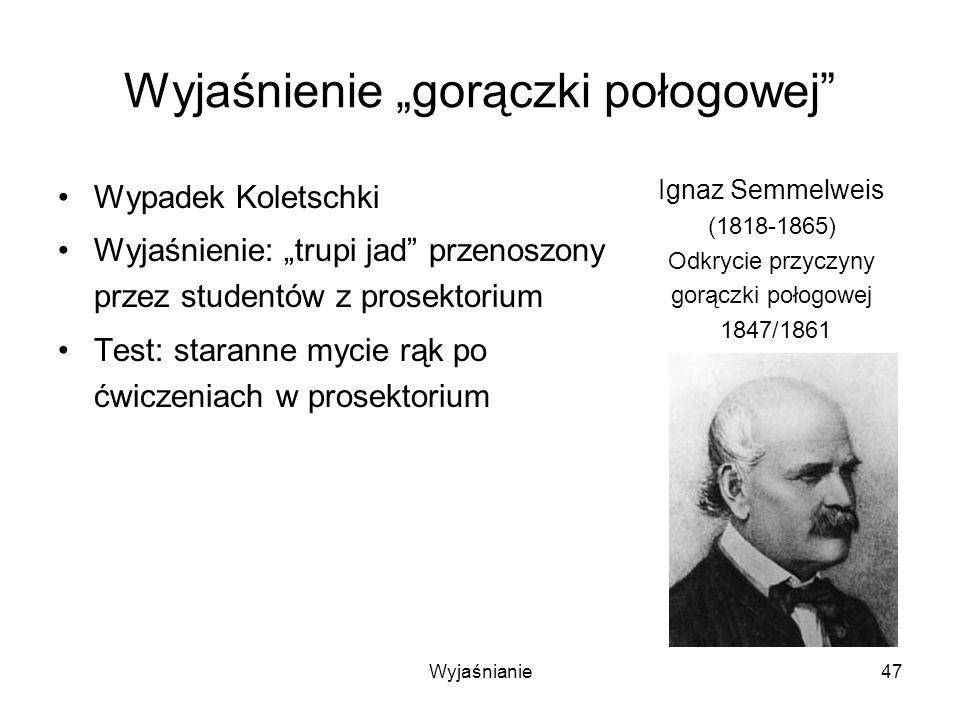Wyjaśnianie47 Wyjaśnienie gorączki połogowej Wypadek Koletschki Wyjaśnienie: trupi jad przenoszony przez studentów z prosektorium Test: staranne mycie rąk po ćwiczeniach w prosektorium Ignaz Semmelweis (1818-1865) Odkrycie przyczyny gorączki połogowej 1847/1861