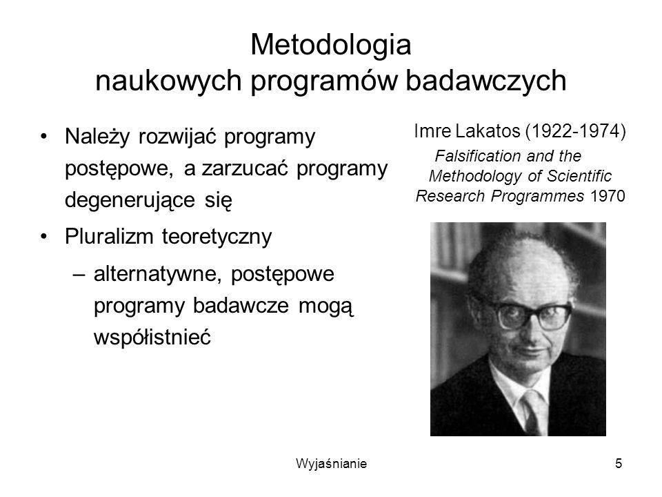 Wyjaśnianie5 Metodologia naukowych programów badawczych Należy rozwijać programy postępowe, a zarzucać programy degenerujące się Pluralizm teoretyczny –alternatywne, postępowe programy badawcze mogą współistnieć Imre Lakatos (1922-1974) Falsification and the Methodology of Scientific Research Programmes 1970