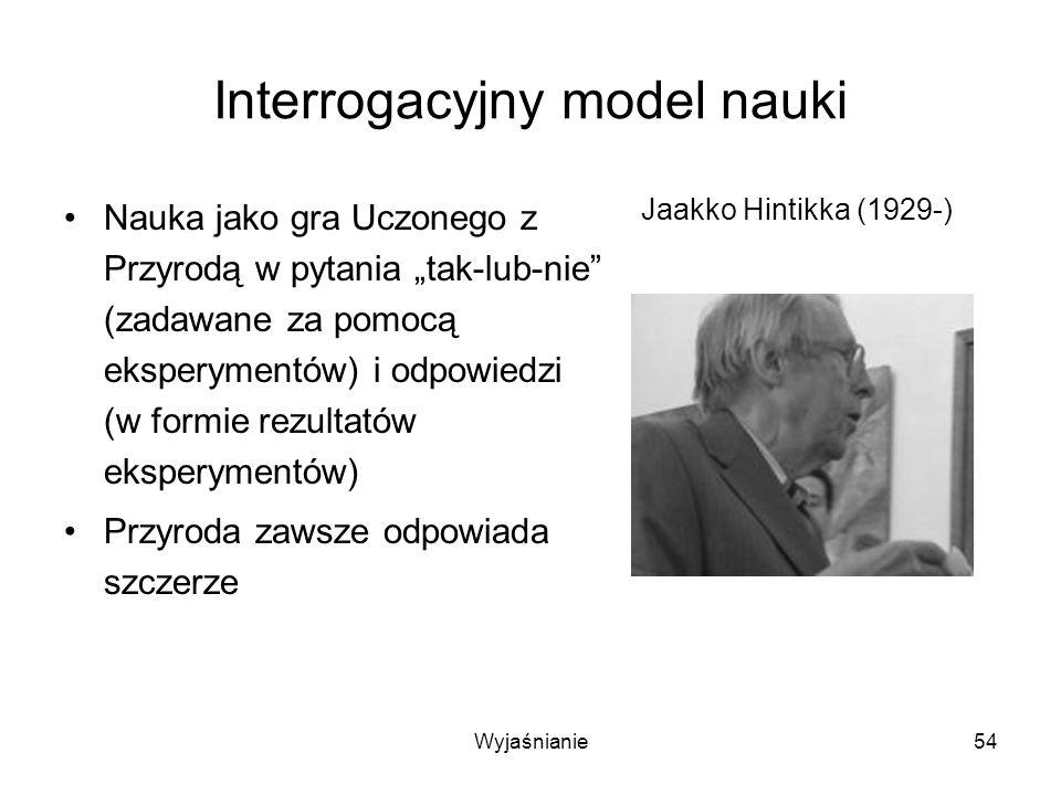 Wyjaśnianie54 Interrogacyjny model nauki Nauka jako gra Uczonego z Przyrodą w pytania tak-lub-nie (zadawane za pomocą eksperymentów) i odpowiedzi (w formie rezultatów eksperymentów) Przyroda zawsze odpowiada szczerze Jaakko Hintikka (1929-)