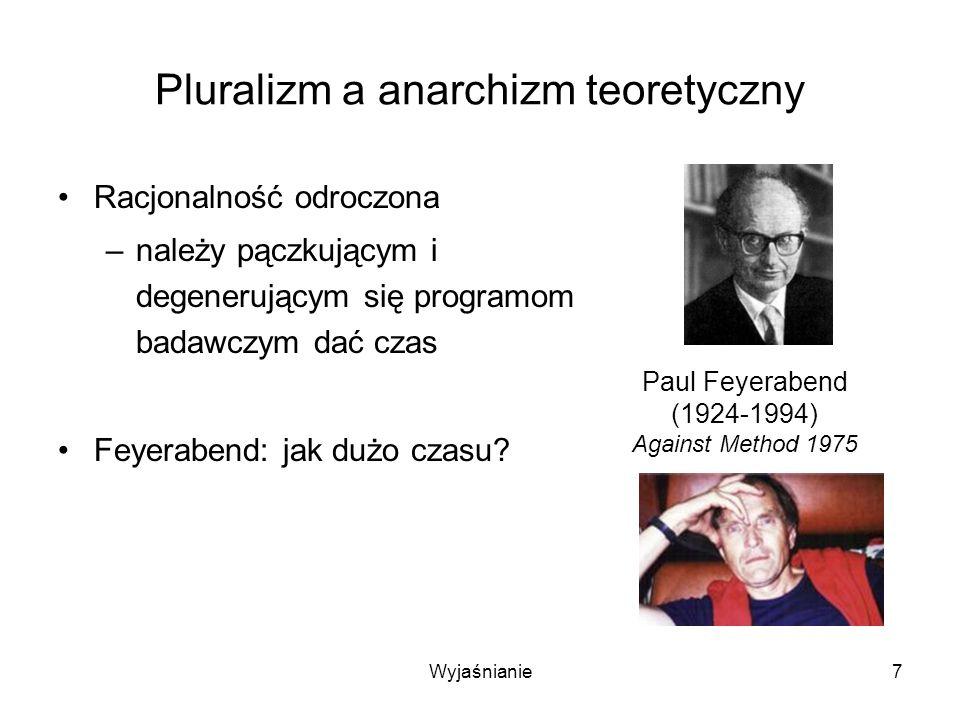Wyjaśnianie8 Pluralizm a anarchizm teoretyczny Racjonalność odroczona –należy pączkującym i degenerującym się programom badawczym dać czas Feyerabend: jak dużo czasu.
