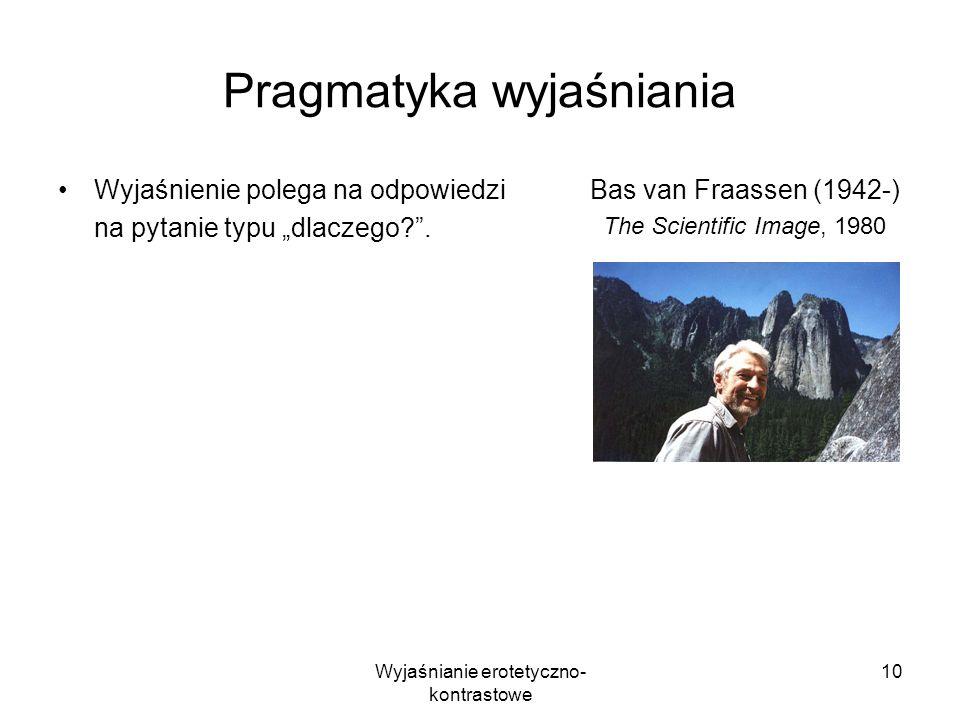 Wyjaśnianie erotetyczno- kontrastowe 10 Pragmatyka wyjaśniania Wyjaśnienie polega na odpowiedzi na pytanie typu dlaczego?. Bas van Fraassen (1942-) Th
