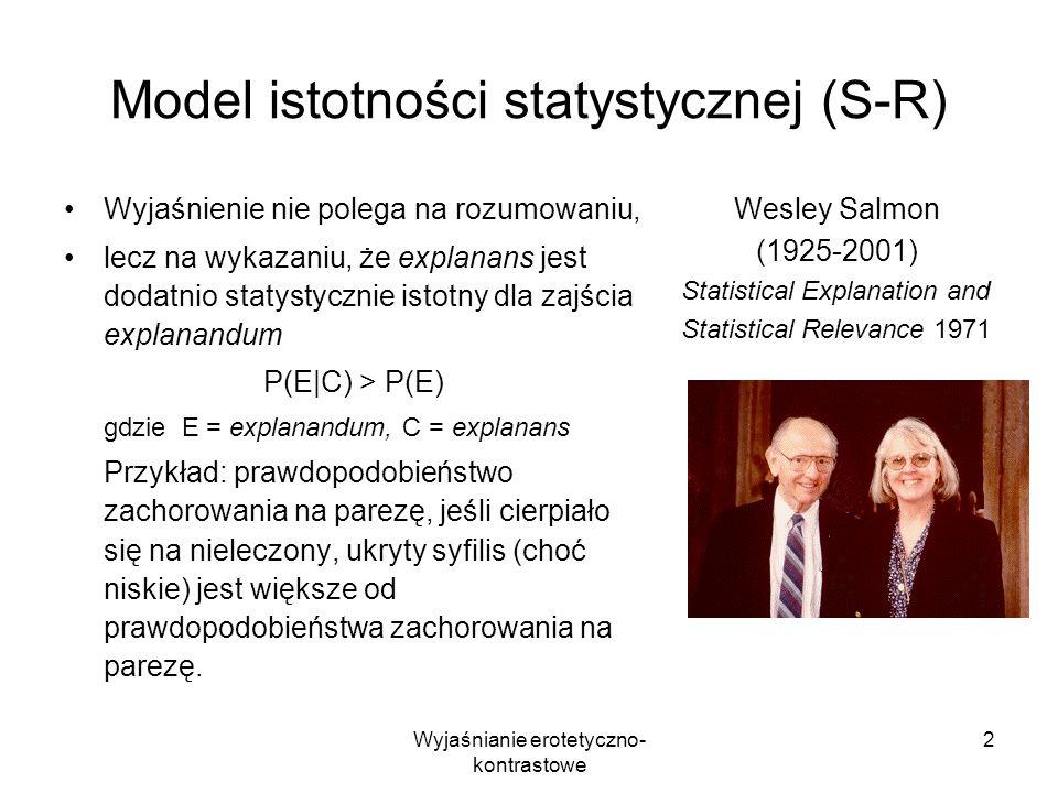Wyjaśnianie erotetyczno- kontrastowe 2 Model istotności statystycznej (S-R) Wyjaśnienie nie polega na rozumowaniu, lecz na wykazaniu, że explanans jes