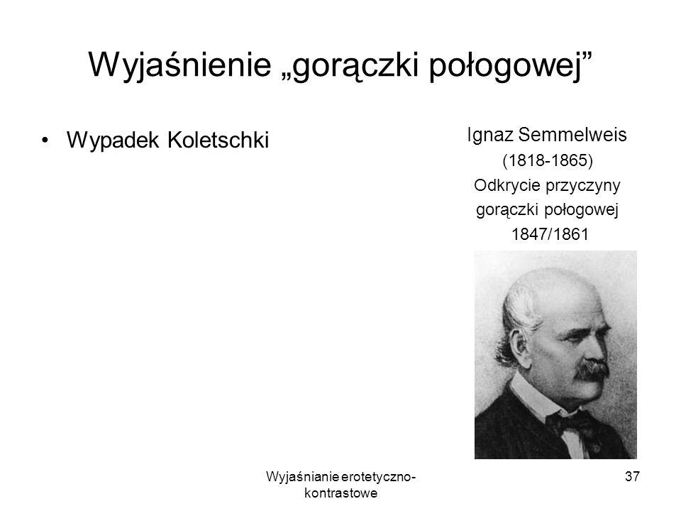 Wyjaśnianie erotetyczno- kontrastowe 37 Wyjaśnienie gorączki połogowej Wypadek Koletschki Ignaz Semmelweis (1818-1865) Odkrycie przyczyny gorączki poł