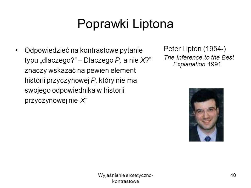 Wyjaśnianie erotetyczno- kontrastowe 40 Poprawki Liptona Odpowiedzieć na kontrastowe pytanie typu dlaczego? – Dlaczego P, a nie X? znaczy wskazać na p