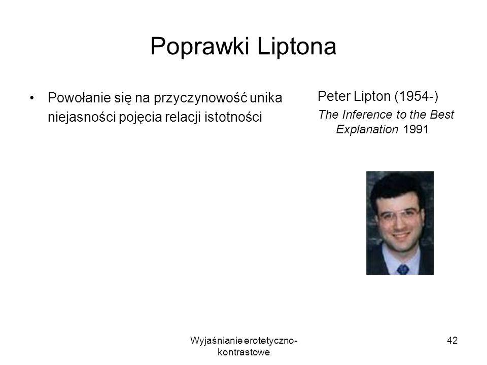 Wyjaśnianie erotetyczno- kontrastowe 42 Poprawki Liptona Powołanie się na przyczynowość unika niejasności pojęcia relacji istotności Peter Lipton (195