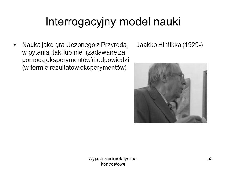 Wyjaśnianie erotetyczno- kontrastowe 53 Interrogacyjny model nauki Nauka jako gra Uczonego z Przyrodą w pytania tak-lub-nie (zadawane za pomocą eksper