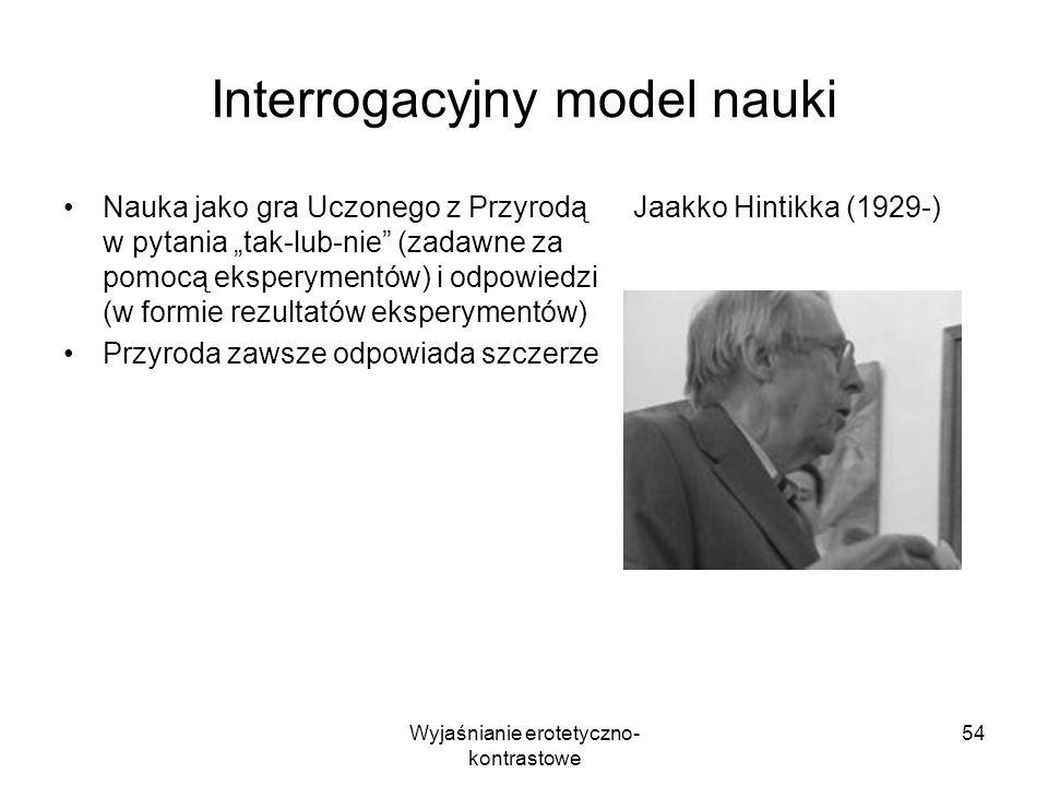 Wyjaśnianie erotetyczno- kontrastowe 54 Interrogacyjny model nauki Nauka jako gra Uczonego z Przyrodą w pytania tak-lub-nie (zadawne za pomocą ekspery