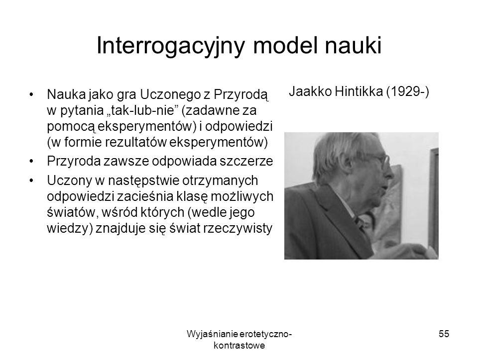 Wyjaśnianie erotetyczno- kontrastowe 55 Interrogacyjny model nauki Nauka jako gra Uczonego z Przyrodą w pytania tak-lub-nie (zadawne za pomocą ekspery