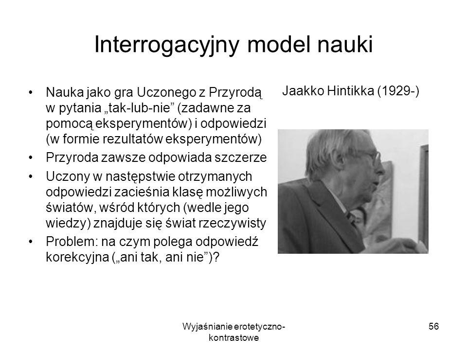 Wyjaśnianie erotetyczno- kontrastowe 56 Interrogacyjny model nauki Nauka jako gra Uczonego z Przyrodą w pytania tak-lub-nie (zadawne za pomocą ekspery