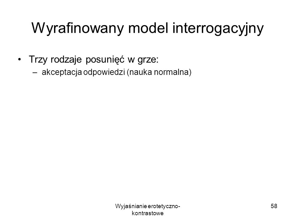 Wyjaśnianie erotetyczno- kontrastowe 58 Wyrafinowany model interrogacyjny Trzy rodzaje posunięć w grze: –akceptacja odpowiedzi (nauka normalna)