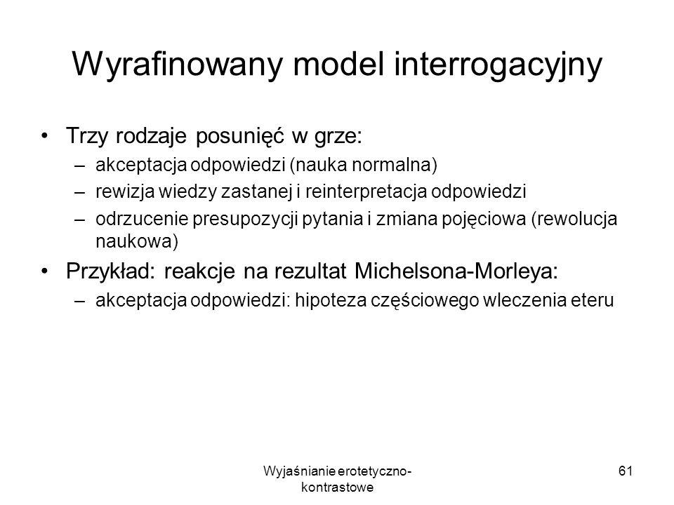 Wyjaśnianie erotetyczno- kontrastowe 61 Wyrafinowany model interrogacyjny Trzy rodzaje posunięć w grze: –akceptacja odpowiedzi (nauka normalna) –rewiz