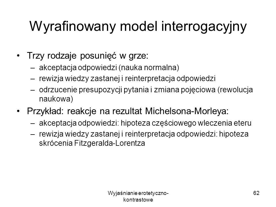 Wyjaśnianie erotetyczno- kontrastowe 62 Wyrafinowany model interrogacyjny Trzy rodzaje posunięć w grze: –akceptacja odpowiedzi (nauka normalna) –rewiz