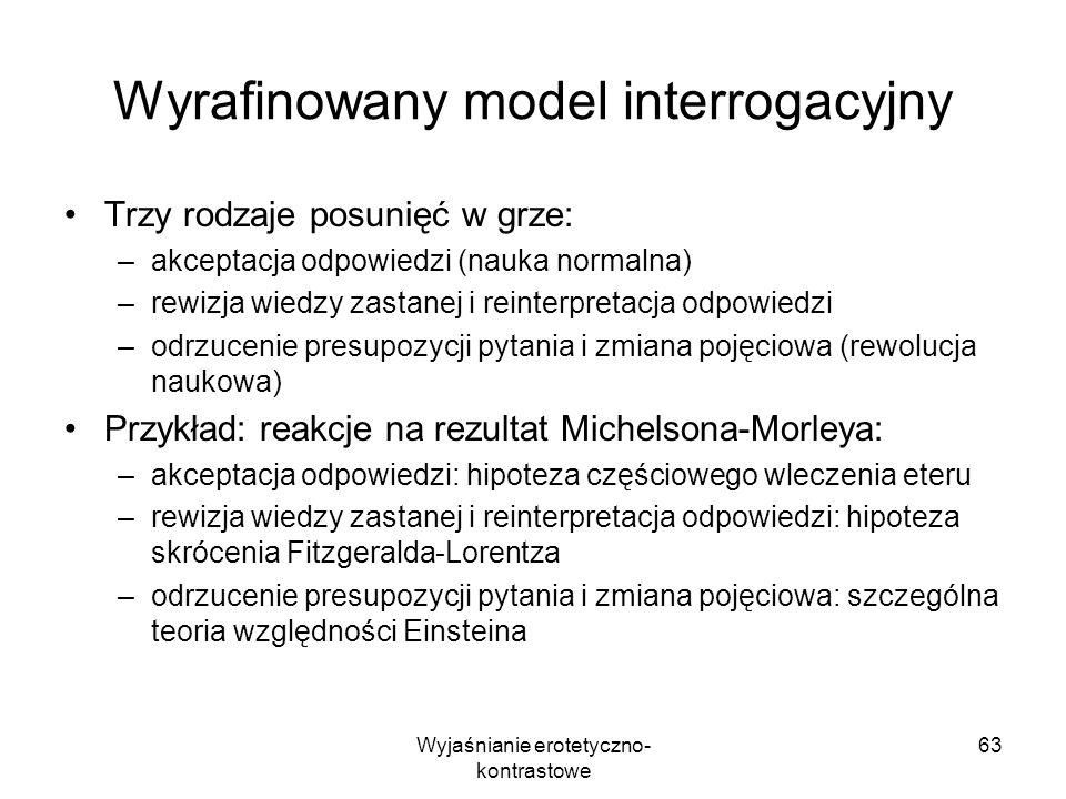 Wyjaśnianie erotetyczno- kontrastowe 63 Wyrafinowany model interrogacyjny Trzy rodzaje posunięć w grze: –akceptacja odpowiedzi (nauka normalna) –rewiz