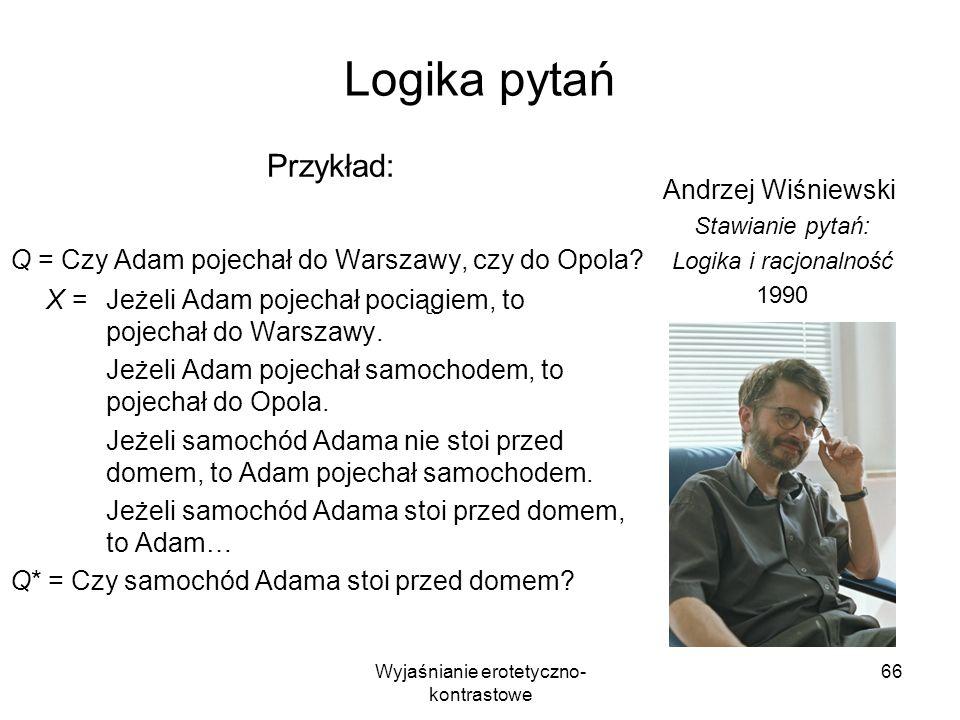 Wyjaśnianie erotetyczno- kontrastowe 66 Logika pytań Przykład: Q = Czy Adam pojechał do Warszawy, czy do Opola? X =Jeżeli Adam pojechał pociągiem, to