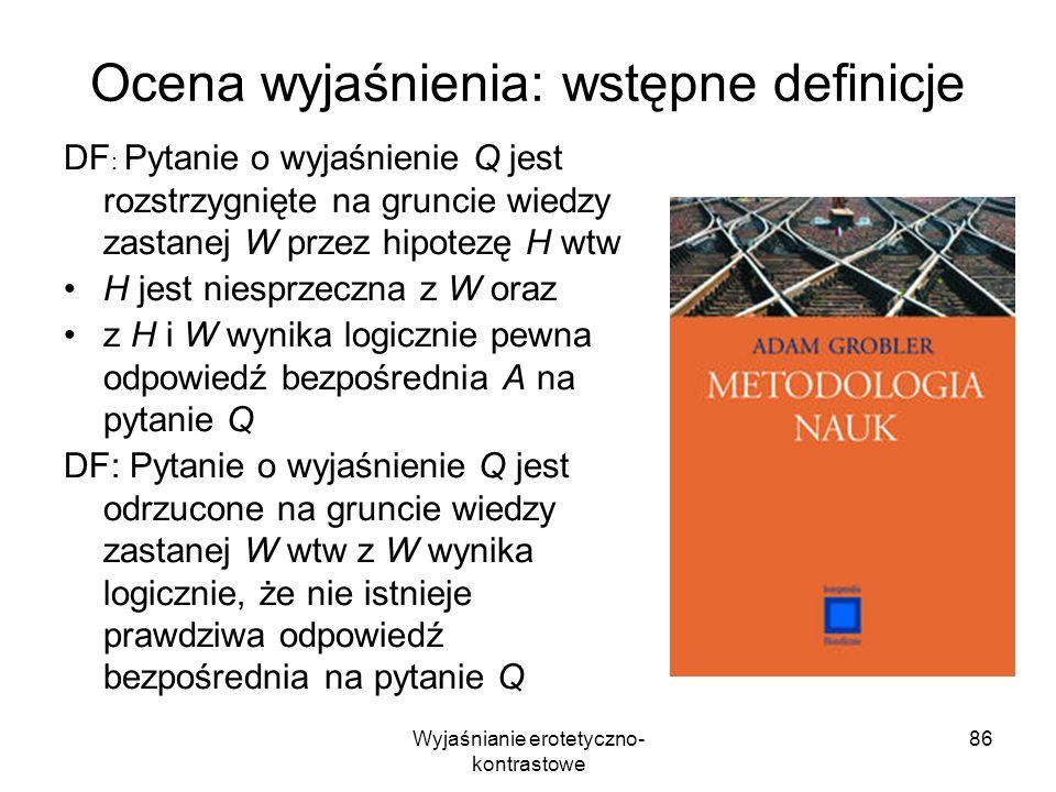 Wyjaśnianie erotetyczno- kontrastowe 86 Ocena wyjaśnienia: wstępne definicje DF : Pytanie o wyjaśnienie Q jest rozstrzygnięte na gruncie wiedzy zastan