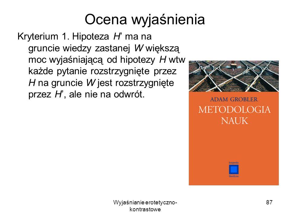 Wyjaśnianie erotetyczno- kontrastowe 87 Ocena wyjaśnienia Kryterium 1. Hipoteza H ma na gruncie wiedzy zastanej W większą moc wyjaśniającą od hipotezy