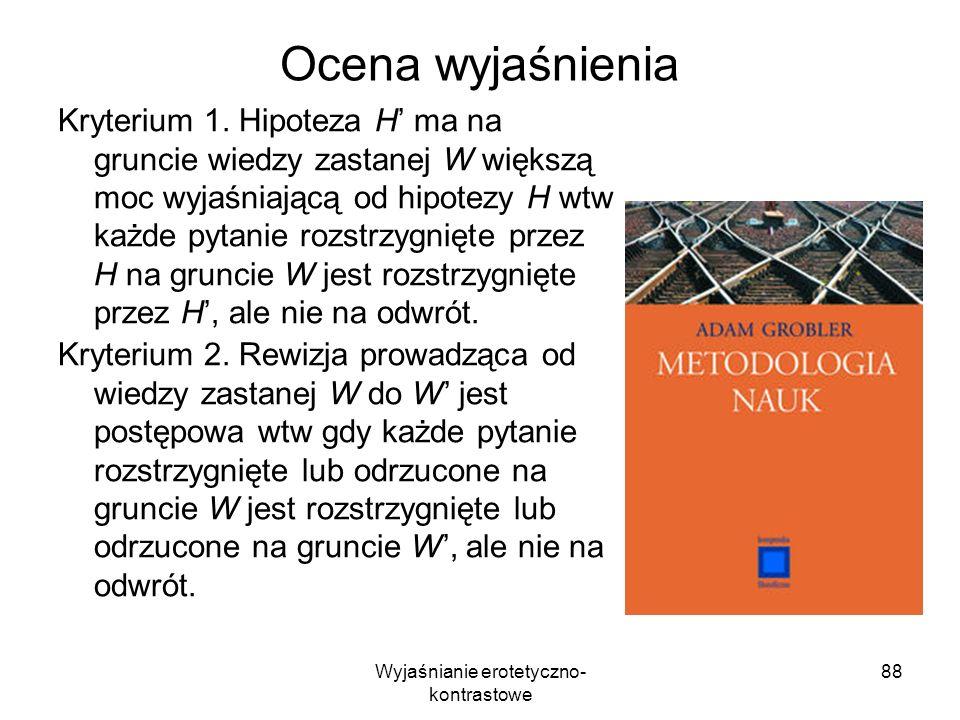 Wyjaśnianie erotetyczno- kontrastowe 88 Ocena wyjaśnienia Kryterium 1. Hipoteza H ma na gruncie wiedzy zastanej W większą moc wyjaśniającą od hipotezy