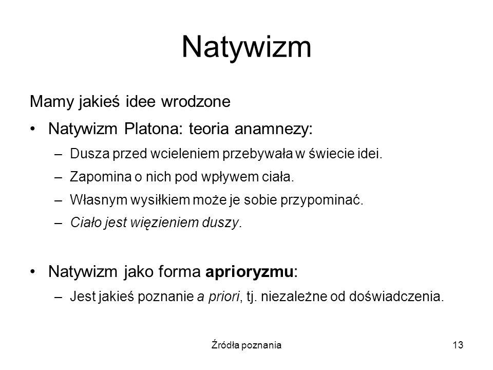 Źródła poznania13 Natywizm Mamy jakieś idee wrodzone Natywizm Platona: teoria anamnezy: –Dusza przed wcieleniem przebywała w świecie idei. –Zapomina o