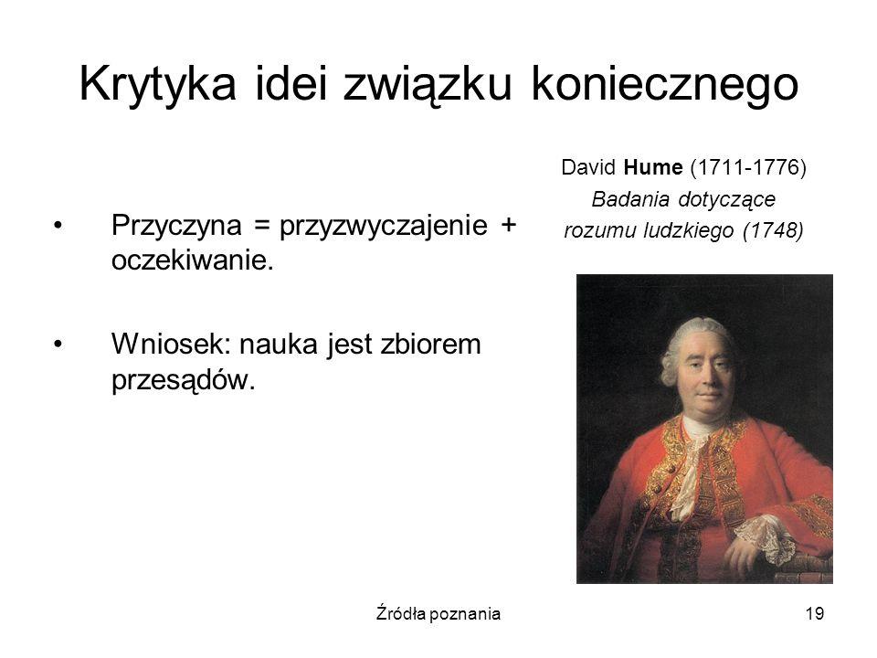 Źródła poznania19 Krytyka idei związku koniecznego Przyczyna = przyzwyczajenie + oczekiwanie. Wniosek: nauka jest zbiorem przesądów. David Hume (1711-