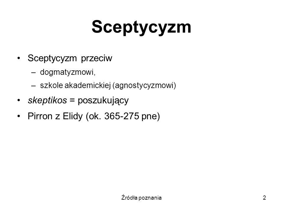 Źródła poznania2 Sceptycyzm Sceptycyzm przeciw –dogmatyzmowi, –szkole akademickiej (agnostycyzmowi) skeptikos = poszukujący Pirron z Elidy (ok. 365-27