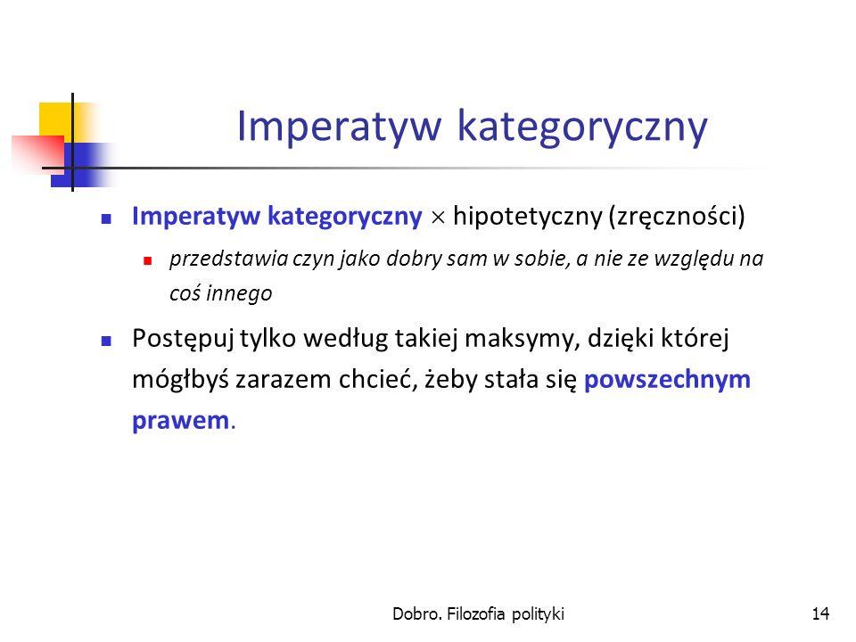 Dobro. Filozofia polityki14 Imperatyw kategoryczny Imperatyw kategoryczny hipotetyczny (zręczności) przedstawia czyn jako dobry sam w sobie, a nie ze