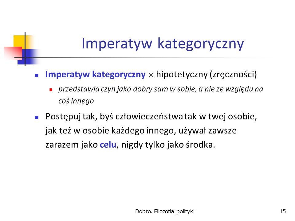 Dobro. Filozofia polityki15 Imperatyw kategoryczny Imperatyw kategoryczny hipotetyczny (zręczności) przedstawia czyn jako dobry sam w sobie, a nie ze