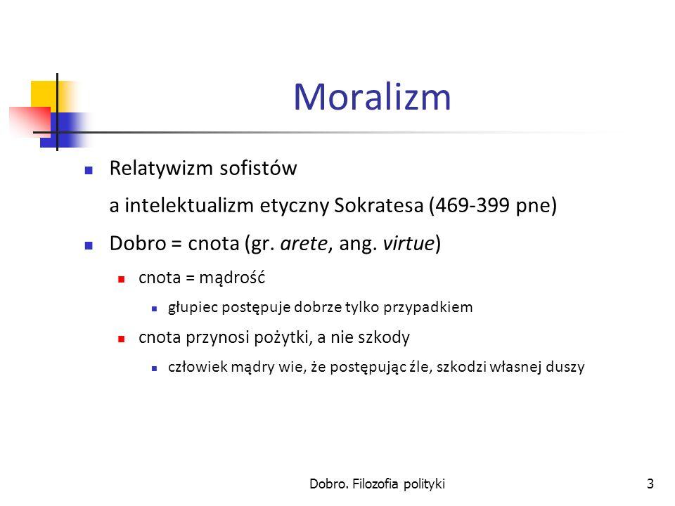 Dobro. Filozofia polityki3 Moralizm Relatywizm sofistów a intelektualizm etyczny Sokratesa (469-399 pne) Dobro = cnota (gr. arete, ang. virtue) cnota