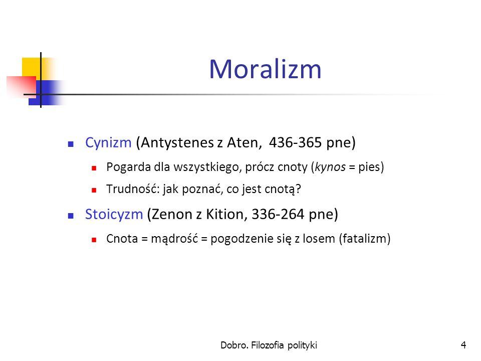 Dobro. Filozofia polityki4 Moralizm Cynizm (Antystenes z Aten, 436-365 pne) Pogarda dla wszystkiego, prócz cnoty (kynos = pies) Trudność: jak poznać,