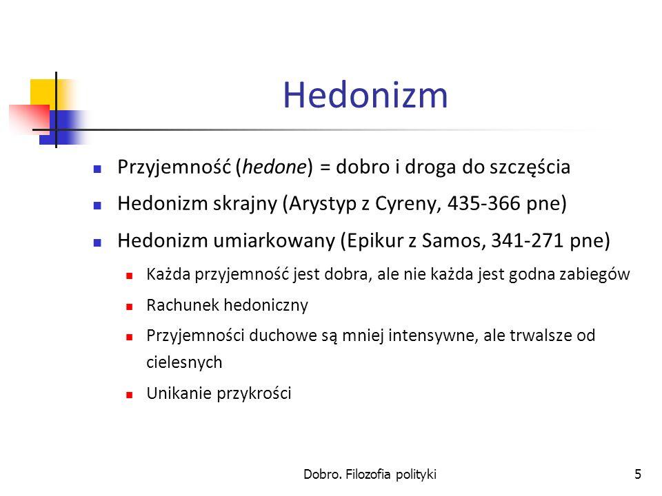 Dobro. Filozofia polityki5 Hedonizm Przyjemność (hedone) = dobro i droga do szczęścia Hedonizm skrajny (Arystyp z Cyreny, 435-366 pne) Hedonizm umiark