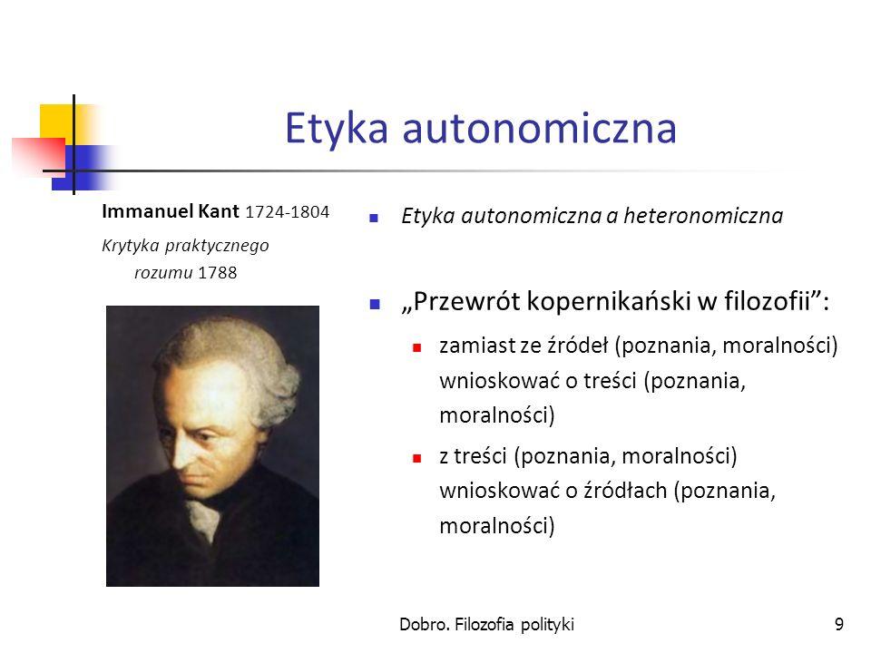 Dobro. Filozofia polityki9 Etyka autonomiczna Immanuel Kant 1724-1804 Krytyka praktycznego rozumu 1788 Etyka autonomiczna a heteronomiczna Przewrót ko
