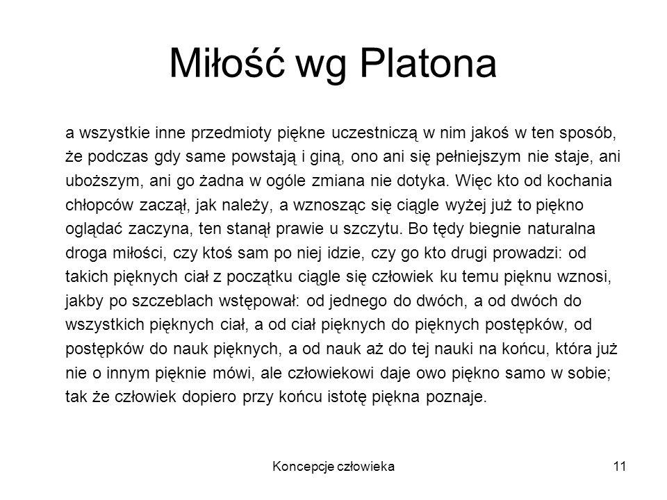 Koncepcje człowieka11 Miłość wg Platona a wszystkie inne przedmioty piękne uczestniczą w nim jakoś w ten sposób, że podczas gdy same powstają i giną,