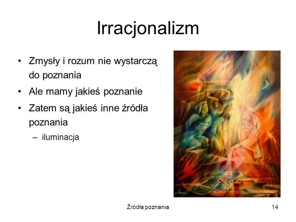 Źródła poznania14 Irracjonalizm Zmysły i rozum nie wystarczą do poznania Ale mamy jakieś poznanie Zatem są jakieś inne źródła poznania –iluminacja