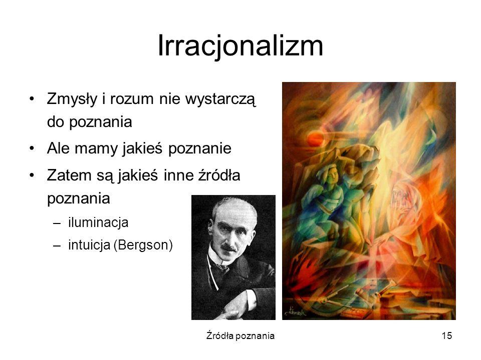 Źródła poznania15 Irracjonalizm Zmysły i rozum nie wystarczą do poznania Ale mamy jakieś poznanie Zatem są jakieś inne źródła poznania –iluminacja –in