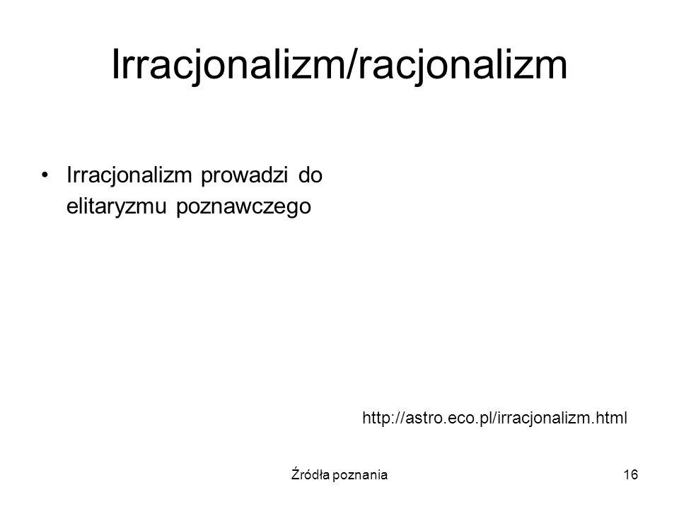 Źródła poznania16 Irracjonalizm/racjonalizm Irracjonalizm prowadzi do elitaryzmu poznawczego http://astro.eco.pl/irracjonalizm.html