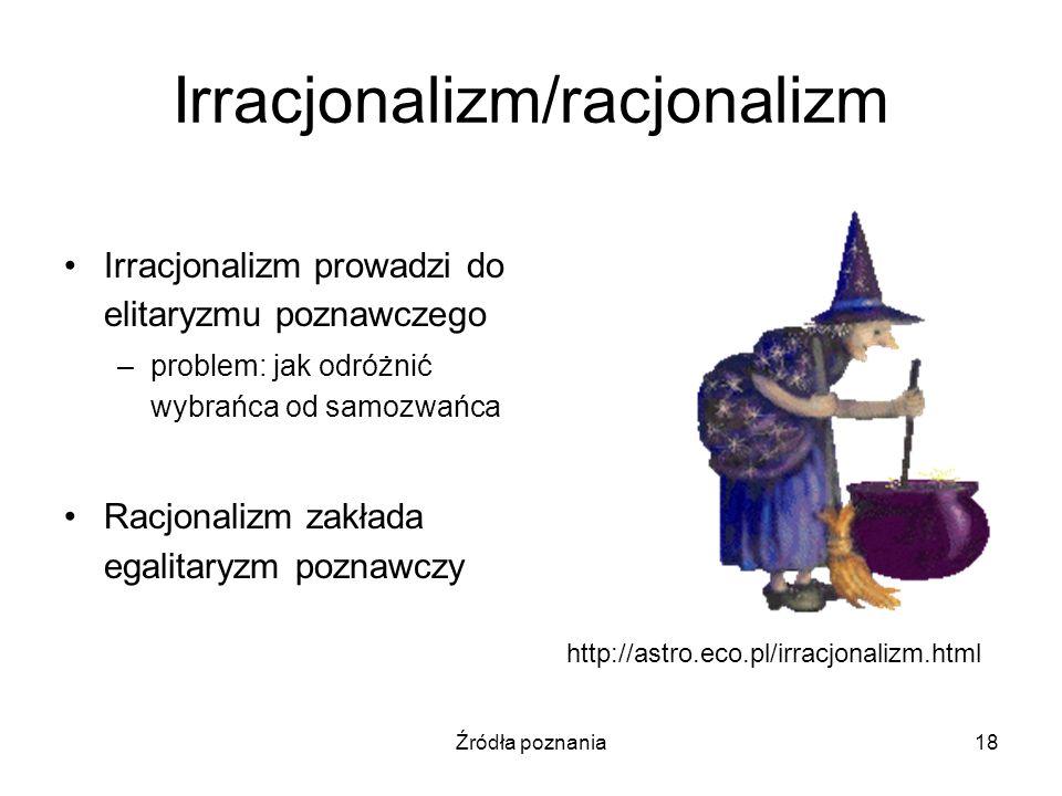 Źródła poznania18 Irracjonalizm/racjonalizm Irracjonalizm prowadzi do elitaryzmu poznawczego –problem: jak odróżnić wybrańca od samozwańca Racjonalizm