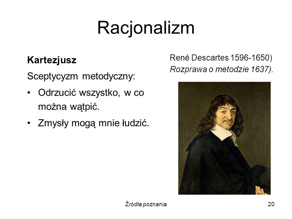 Źródła poznania20 Racjonalizm Kartezjusz Sceptycyzm metodyczny: Odrzucić wszystko, w co można wątpić. Zmysły mogą mnie łudzić. René Descartes 1596-165