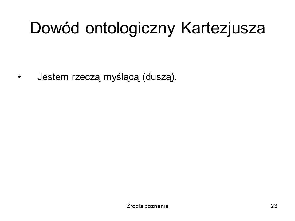 Źródła poznania23 Dowód ontologiczny Kartezjusza Jestem rzeczą myślącą (duszą).