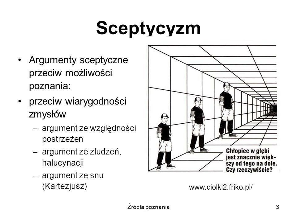 Źródła poznania3 Sceptycyzm Argumenty sceptyczne przeciw możliwości poznania: przeciw wiarygodności zmysłów –argument ze względności postrzeżeń –argum