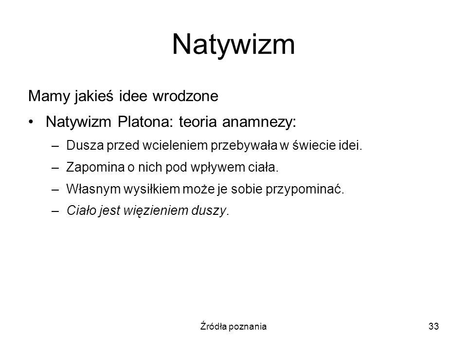 Źródła poznania33 Natywizm Mamy jakieś idee wrodzone Natywizm Platona: teoria anamnezy: –Dusza przed wcieleniem przebywała w świecie idei. –Zapomina o