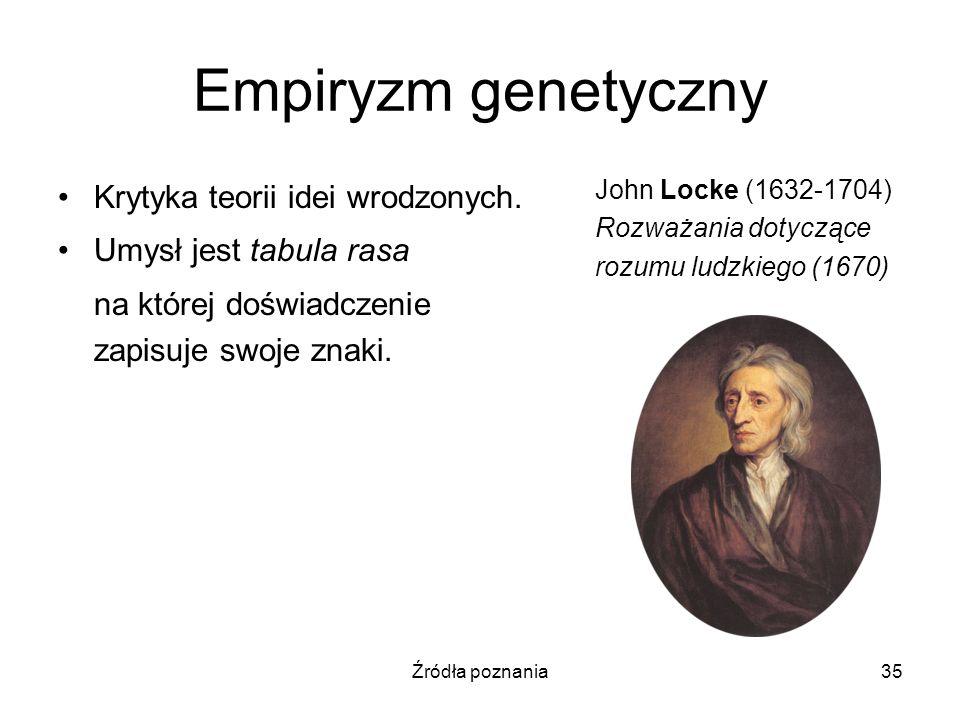 Źródła poznania35 Empiryzm genetyczny Krytyka teorii idei wrodzonych. Umysł jest tabula rasa na której doświadczenie zapisuje swoje znaki. John Locke