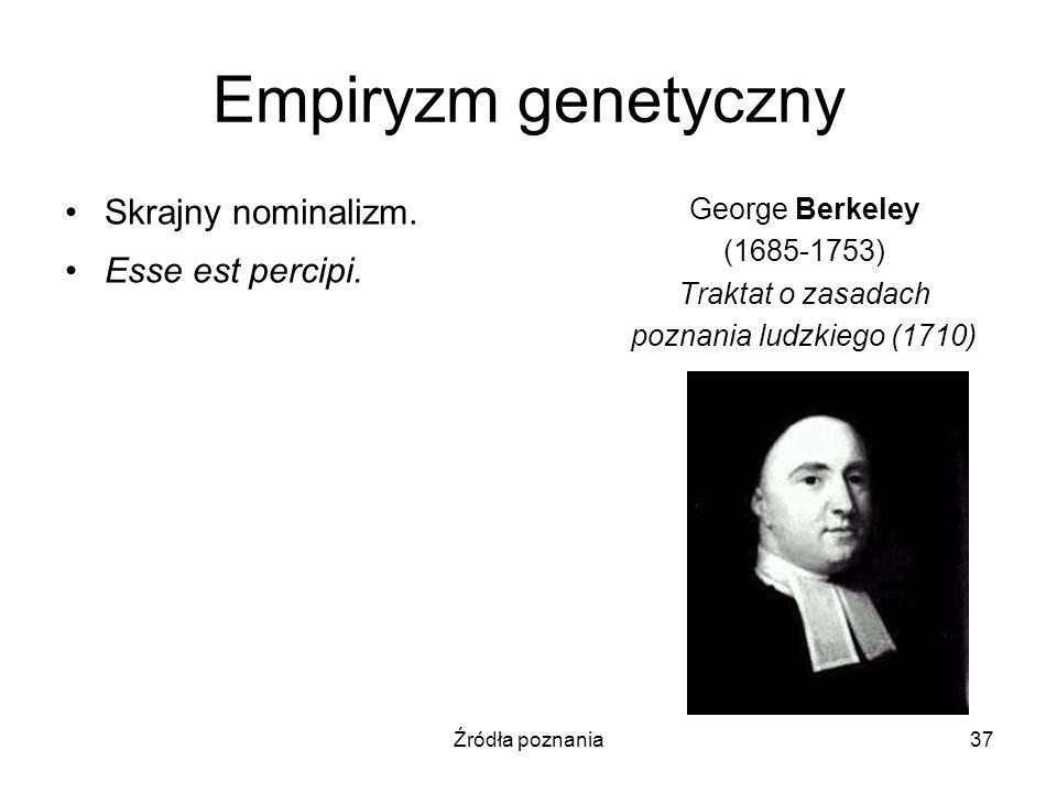 Źródła poznania37 Empiryzm genetyczny Skrajny nominalizm. Esse est percipi. George Berkeley (1685-1753) Traktat o zasadach poznania ludzkiego (1710)