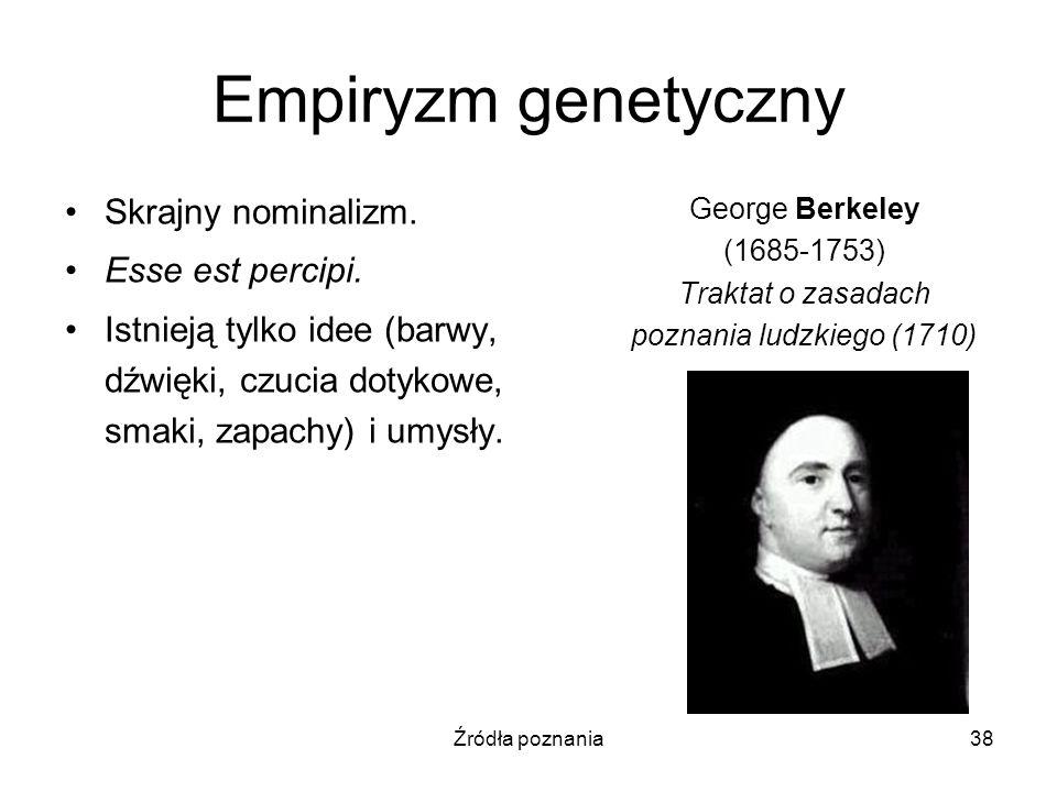 Źródła poznania38 Empiryzm genetyczny Skrajny nominalizm. Esse est percipi. Istnieją tylko idee (barwy, dźwięki, czucia dotykowe, smaki, zapachy) i um